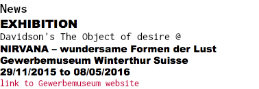 News EXHIBITION Davidson's The Object of desire @ NIRVANA – wundersame Formen der Lust Gewerbemuseum Winterthur Suisse 29/11/2015 to 08/05/2016 link to Gewerbemuseum website